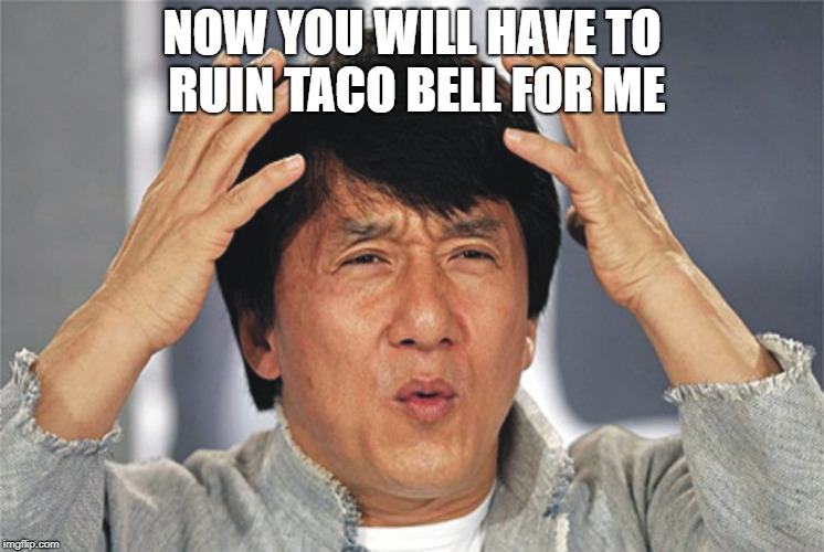 chan | NOW YOU WILL HAVE TO RUIN TACO BELL FOR ME | image tagged in chan | made w/ Imgflip meme maker