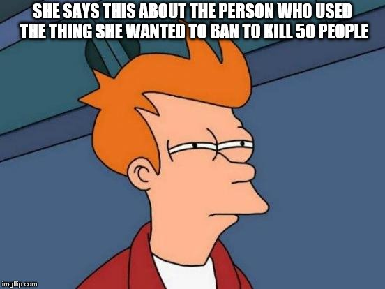 Futurama Fry Meme | SHE SAYS THIS ABOUT THE PERSON WHO USED THE THING SHE WANTED TO BAN TO KILL 50 PEOPLE | image tagged in memes,futurama fry | made w/ Imgflip meme maker