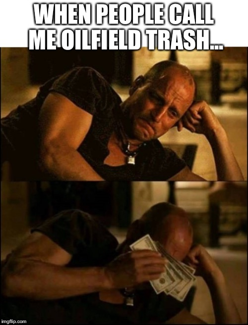 Crying Money | WHEN PEOPLE CALL ME OILFIELD TRASH... | image tagged in crying money | made w/ Imgflip meme maker