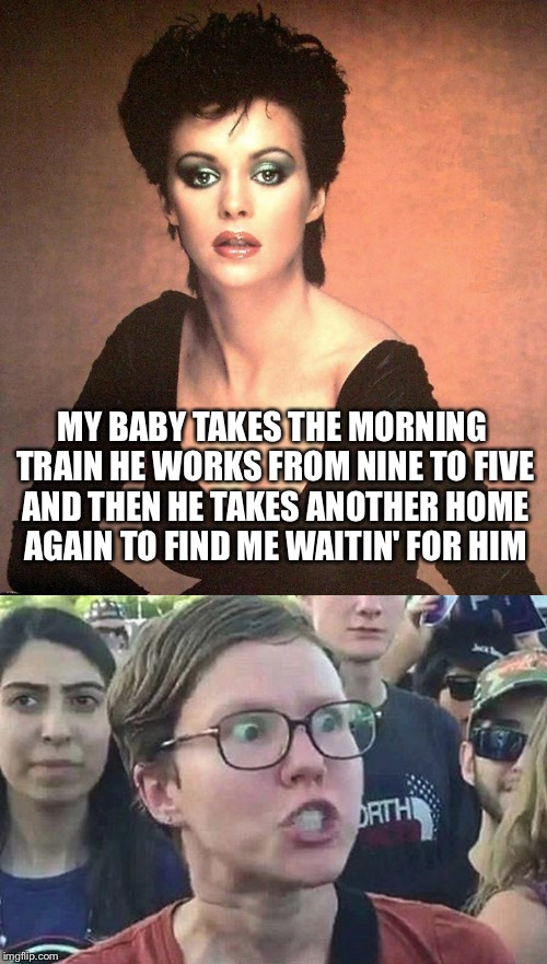 Triggered Pop Music | MY BABY TAKES THE MORNING TRAIN HE WORKS FROM NINE TO FIVE AND THEN HE TAKES ANOTHER HOME AGAIN TO FIND ME WAITIN' FOR HIM | image tagged in memes,sheena easton,triggered feminist,triggered | made w/ Imgflip meme maker