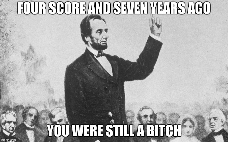 FOUR SCORE AND SEVEN YEARS AGO YOU WERE STILL A B**CH | image tagged in abraham lincoln,bitch | made w/ Imgflip meme maker