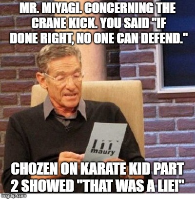 "Maury Povich to Mr Miyagi about Crane Kick | MR. MIYAGI. CONCERNING THE CRANE KICK. YOU SAID ""IF DONE RIGHT, NO ONE CAN DEFEND."" CHOZEN ON KARATE KID PART 2 SHOWED ""THAT WAS A LIE!"" 