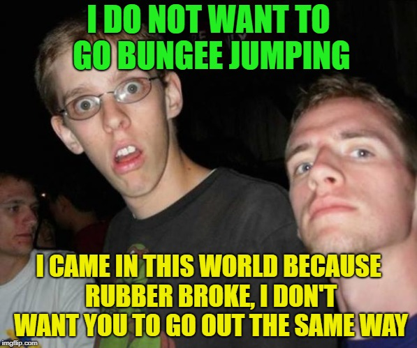 No way | I DO NOT WANT TO GO BUNGEE JUMPING I CAME IN THIS WORLD BECAUSE RUBBER BROKE, I DON'T WANT YOU TO GO OUT THE SAME WAY | image tagged in no way bro | made w/ Imgflip meme maker