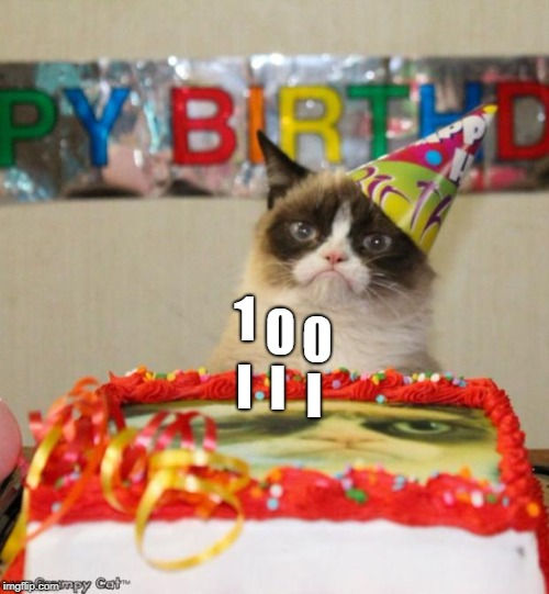 Grumpy Cat Birthday Meme | I I I 1 0 0 | image tagged in memes,grumpy cat | made w/ Imgflip meme maker