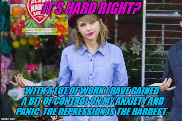 Taylor Swift Shrug | IT'S HARD RIGHT? WITH A LOT OF WORK I HAVE GAINED A BIT OF CONTROL ON MY ANXIETY AND PANIC. THE DEPRESSION IS THE HARDEST. | image tagged in taylor swift shrug | made w/ Imgflip meme maker