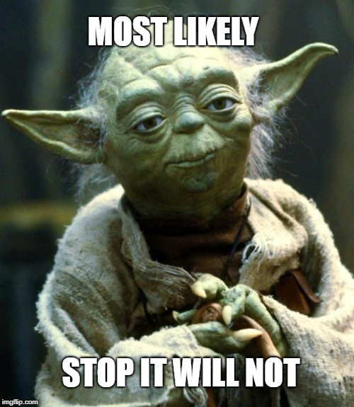 Star Wars Yoda Meme | STOP IT WILL NOT MOST LIKELY | image tagged in memes,star wars yoda | made w/ Imgflip meme maker