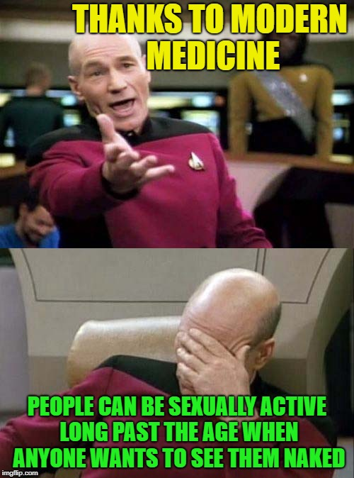 yay that's great. | THANKS TO MODERN MEDICINE PEOPLE CAN BE SEXUALLY ACTIVE LONG PAST THE AGE WHEN ANYONE WANTS TO SEE THEM NAKED | image tagged in picard wtf and facepalm combined | made w/ Imgflip meme maker