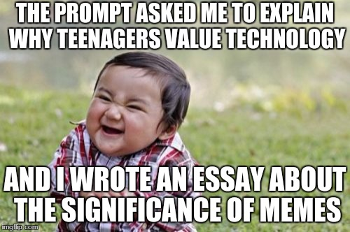 And one girl in our class is too embarrassed by the word meme to speak of it | THE PROMPT ASKED ME TO EXPLAIN WHY TEENAGERS VALUE TECHNOLOGY AND I WROTE AN ESSAY ABOUT THE SIGNIFICANCE OF MEMES | image tagged in memes,evil toddler | made w/ Imgflip meme maker