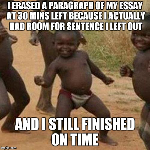 And standardized testing begins | I ERASED A PARAGRAPH OF MY ESSAY AT 30 MINS LEFT BECAUSE I ACTUALLY HAD ROOM FOR SENTENCE I LEFT OUT AND I STILL FINISHED ON TIME | image tagged in memes,third world success kid,high school,school,tests | made w/ Imgflip meme maker