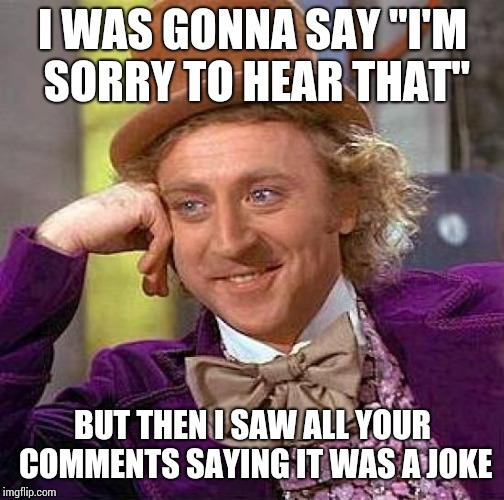 "I WAS GONNA SAY ""I'M SORRY TO HEAR THAT"" BUT THEN I SAW ALL YOUR COMMENTS SAYING IT WAS A JOKE 