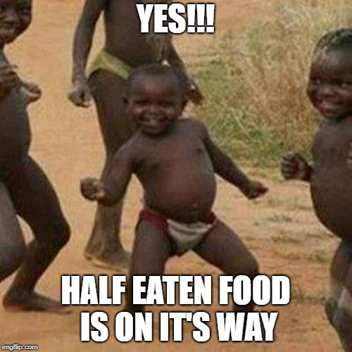Third World Success Kid Meme | YES!!! HALF EATEN FOOD IS ON IT'S WAY | image tagged in memes,third world success kid | made w/ Imgflip meme maker