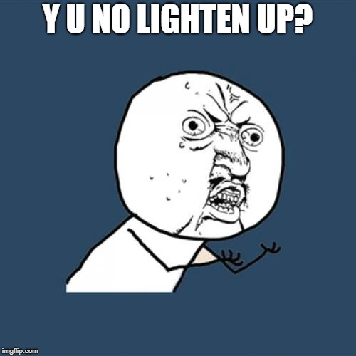 Y U No Meme | Y U NO LIGHTEN UP? | image tagged in memes,y u no | made w/ Imgflip meme maker