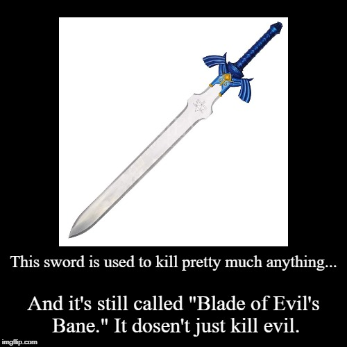 "This sword is used to kill pretty much anything... | And it's still called ""Blade of Evil's Bane."" It dosen't just kill evil. 