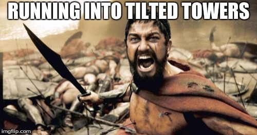 Sparta Leonidas Meme | RUNNING INTO TILTED TOWERS | image tagged in memes,sparta leonidas | made w/ Imgflip meme maker
