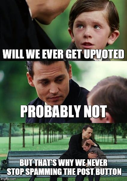 Finding Upvotes | WILL WE EVER GET UPVOTED PROBABLY NOT BUT THAT'S WHY WE NEVER STOP SPAMMING THE POST BUTTON | image tagged in memes,finding neverland | made w/ Imgflip meme maker