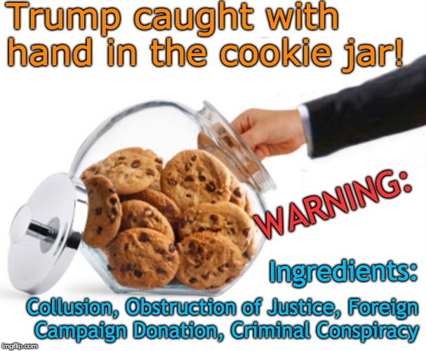 Trump hand in cookie jar of collusion, obstruction of justice, foreign campaign donation, criminal conspiracy | Trump caught with hand in the cookie jar! Ingredients: WARNING: Collusion, Obstruction of Justice, Foreign Campaign Donation, Criminal Consp | image tagged in trump,cookies,trump russia collusion,obstruction of justice,criminal conspiracy,foreign campaign donation | made w/ Imgflip meme maker