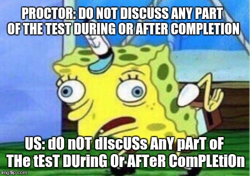 Now that standardized testing season has begun | PROCTOR: DO NOT DISCUSS ANY PART OF THE TEST DURING OR AFTER COMPLETION US: dO nOT dIscUSs AnY pArT oF THe tEsT DUrinG Or AFTeR ComPLEtiOn | image tagged in memes,mocking spongebob,school,tests,standardized testing,psat | made w/ Imgflip meme maker