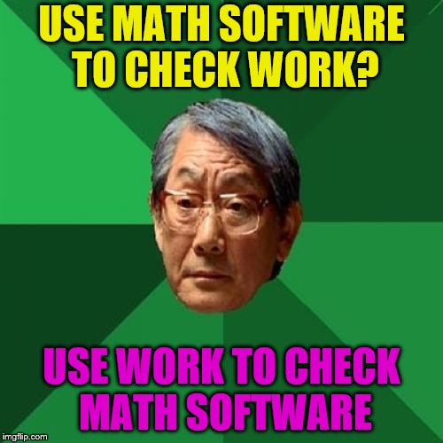 High Expectations Asian Father | USE MATH SOFTWARE TO CHECK WORK? USE WORK TO CHECK MATH SOFTWARE | image tagged in memes,high expectations asian father,math,check work,work | made w/ Imgflip meme maker