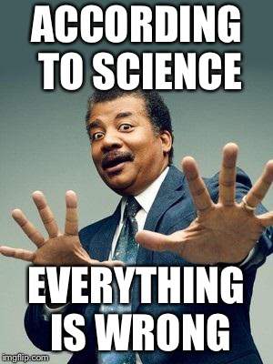 ACCORDING TO SCIENCE EVERYTHING IS WRONG | made w/ Imgflip meme maker