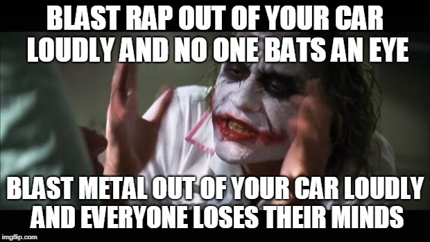 And everybody loses their minds Meme | BLAST RAP OUT OF YOUR CAR LOUDLY AND NO ONE BATS AN EYE BLAST METAL OUT OF YOUR CAR LOUDLY AND EVERYONE LOSES THEIR MINDS | image tagged in memes,and everybody loses their minds | made w/ Imgflip meme maker