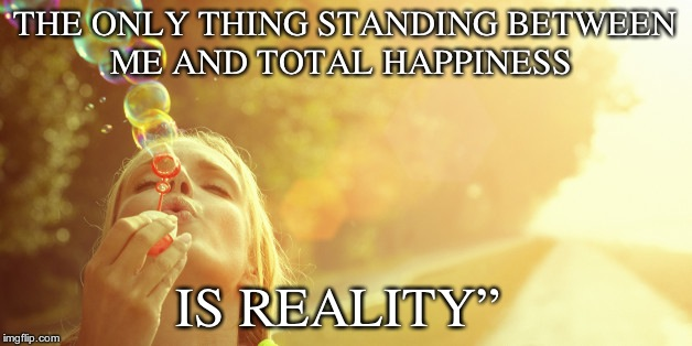 Happiness  | THE ONLY THING STANDING BETWEEN ME AND TOTAL HAPPINESS IS REALITY"