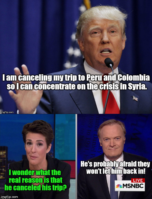 Donald's canceled trip to Peru and Colombia | image tagged in donald trump,trump,trump meme,msnbc,rachel maddow | made w/ Imgflip meme maker