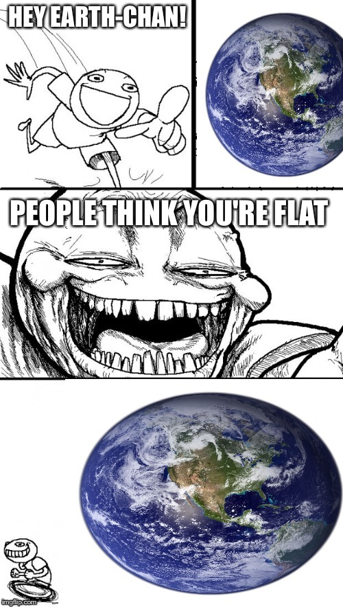 Hey Internet Earth |  HEY EARTH-CHAN! PEOPLE THINK YOU'RE FLAT | image tagged in hey internet earth | made w/ Imgflip meme maker