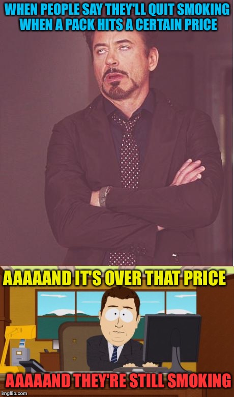 This promise is probably broken more than New Years' resolutions. | WHEN PEOPLE SAY THEY'LL QUIT SMOKING WHEN A PACK HITS A CERTAIN PRICE AAAAAND IT'S OVER THAT PRICE AAAAAND THEY'RE STILL SMOKING | image tagged in face you make robert downey jr,aaaaand its gone,smoking,cigarettes,memes,funny | made w/ Imgflip meme maker