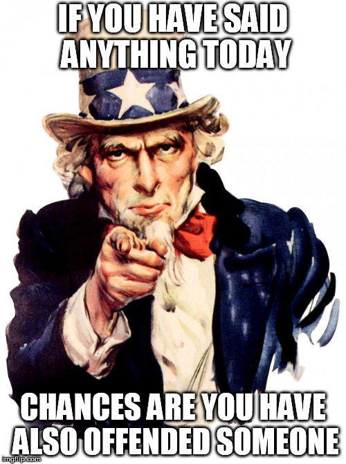 Uncle Sam Meme | IF YOU HAVE SAID ANYTHING TODAY CHANCES ARE YOU HAVE ALSO OFFENDED SOMEONE | image tagged in memes,uncle sam | made w/ Imgflip meme maker