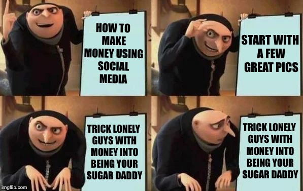 Gru's Plan | HOW TO MAKE MONEY USING SOCIAL MEDIA START WITH A FEW GREAT PICS TRICK LONELY GUYS WITH MONEY INTO BEING YOUR SUGAR DADDY TRICK LONELY GUYS  | image tagged in gru's plan,memes,social media | made w/ Imgflip meme maker