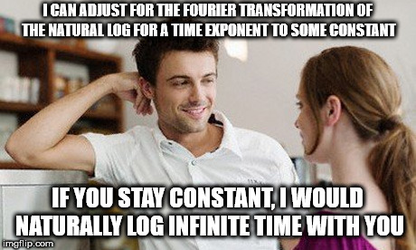 never rely on a woman to be a constant | I CAN ADJUST FOR THE FOURIER TRANSFORMATION OF THE NATURAL LOG FOR A TIME EXPONENT TO SOME CONSTANT IF YOU STAY CONSTANT, I WOULD NATURALLY  | image tagged in flirt,math pick up lines,math,pick up lines,handsome,memes | made w/ Imgflip meme maker