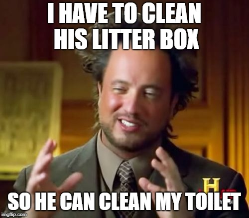 Ancient Aliens Meme | I HAVE TO CLEAN HIS LITTER BOX SO HE CAN CLEAN MY TOILET | image tagged in memes,ancient aliens | made w/ Imgflip meme maker