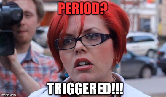 PERIOD? TRIGGERED!!! | made w/ Imgflip meme maker