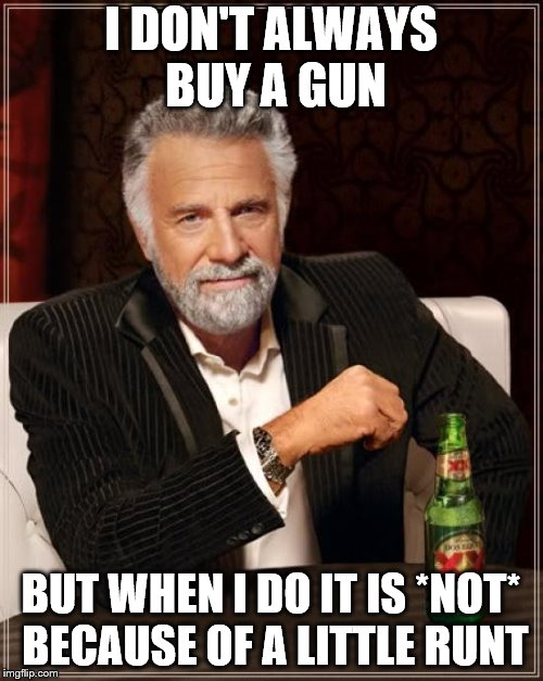 The Most Interesting Man In The World Meme | I DON'T ALWAYS BUY A GUN BUT WHEN I DO IT IS *NOT* BECAUSE OF A LITTLE RUNT | image tagged in memes,the most interesting man in the world | made w/ Imgflip meme maker