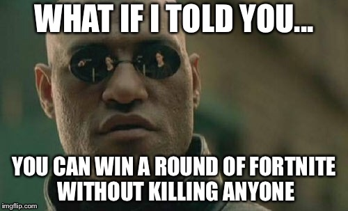 Matrix Morpheus Meme | WHAT IF I TOLD YOU... YOU CAN WIN A ROUND OF FORTNITE WITHOUT KILLING ANYONE | image tagged in memes,matrix morpheus | made w/ Imgflip meme maker