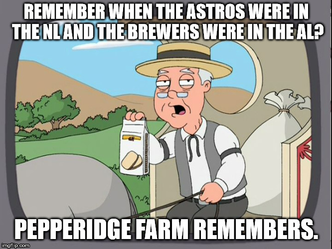Pepperridge Farm | REMEMBER WHEN THE ASTROS WERE IN THE NL AND THE BREWERS WERE IN THE AL? PEPPERIDGE FARM REMEMBERS. | image tagged in pepperridge farm | made w/ Imgflip meme maker