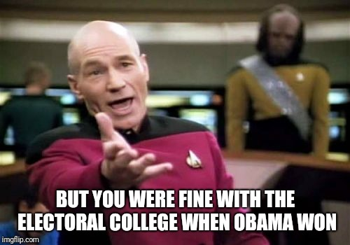 Picard Wtf Meme | BUT YOU WERE FINE WITH THE ELECTORAL COLLEGE WHEN OBAMA WON | image tagged in memes,picard wtf | made w/ Imgflip meme maker