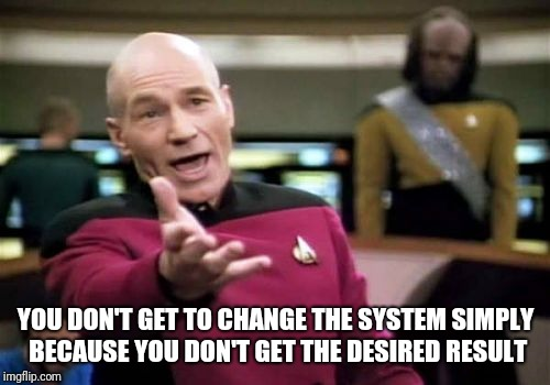 Picard Wtf Meme | YOU DON'T GET TO CHANGE THE SYSTEM SIMPLY BECAUSE YOU DON'T GET THE DESIRED RESULT | image tagged in memes,picard wtf | made w/ Imgflip meme maker