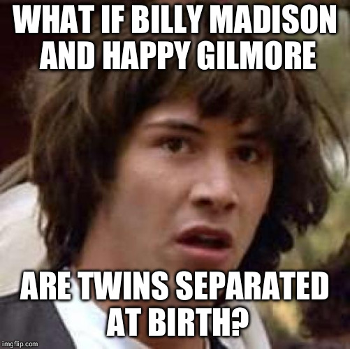 Conspiracy Keanu Meme | WHAT IF BILLY MADISON AND HAPPY GILMORE ARE TWINS SEPARATED AT BIRTH? | image tagged in memes,conspiracy keanu | made w/ Imgflip meme maker