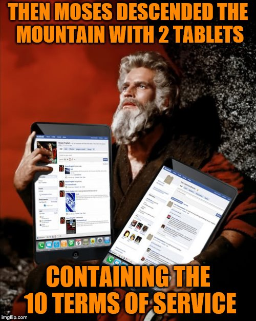 Pursuant to this Agreement, you agree not to... | THEN MOSES DESCENDED THE MOUNTAIN WITH 2 TABLETS CONTAINING THE 10 TERMS OF SERVICE | image tagged in memes,moses,tablets,terms of service | made w/ Imgflip meme maker