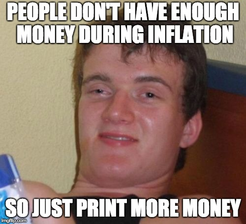 10 Guy Meme | PEOPLE DON'T HAVE ENOUGH MONEY DURING INFLATION SO JUST PRINT MORE MONEY | image tagged in memes,10 guy | made w/ Imgflip meme maker