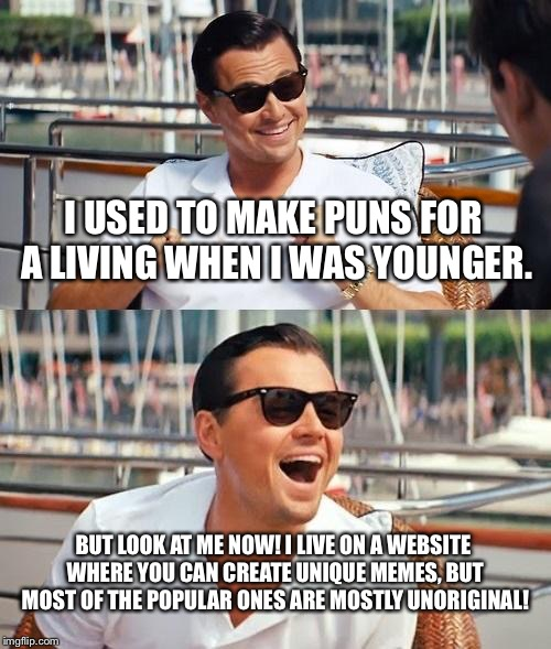 My life story with imgflip in a nutshell | I USED TO MAKE PUNS FOR A LIVING WHEN I WAS YOUNGER. BUT LOOK AT ME NOW! I LIVE ON A WEBSITE WHERE YOU CAN CREATE UNIQUE MEMES, BUT MOST OF  | image tagged in memes,leonardo dicaprio wolf of wall street,puns,unique,unoriginal,popular | made w/ Imgflip meme maker