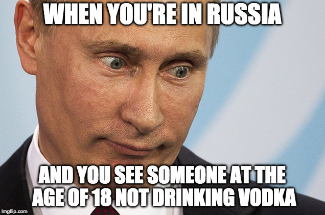 Alcohol In Russia | WHEN YOU'RE IN RUSSIA AND YOU SEE SOMEONE AT THE AGE OF 18 NOT DRINKING VODKA | image tagged in memes,vladimir putin,vodka | made w/ Imgflip meme maker