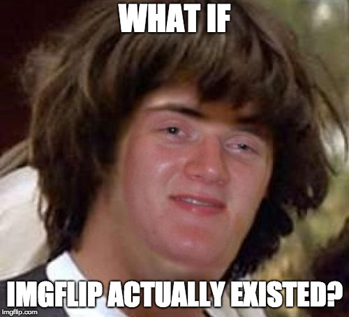 Conspiracy 10 Guy | WHAT IF IMGFLIP ACTUALLY EXISTED? | image tagged in conspiracy 10 guy | made w/ Imgflip meme maker