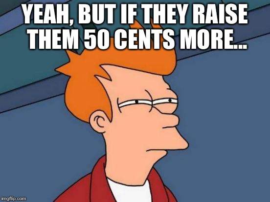 Futurama Fry Meme | YEAH, BUT IF THEY RAISE THEM 50 CENTS MORE... | image tagged in memes,futurama fry | made w/ Imgflip meme maker