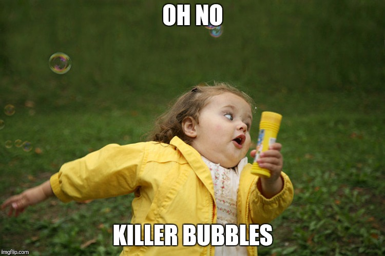 Just checking if I can now submit 3 Memes in one day | OH NO KILLER BUBBLES | image tagged in chubby bubbles girl,bubbles | made w/ Imgflip meme maker