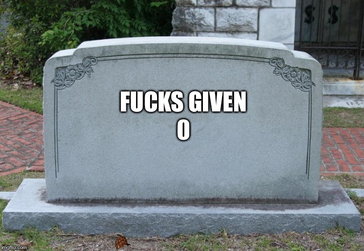 Gravestone | F**KS GIVEN 0 | image tagged in gravestone,scumbag | made w/ Imgflip meme maker