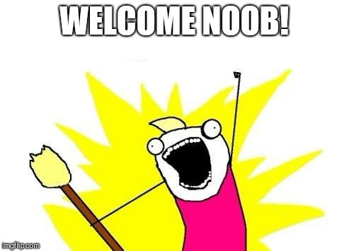 X All The Y Meme | WELCOME NOOB! | image tagged in memes,x all the y | made w/ Imgflip meme maker