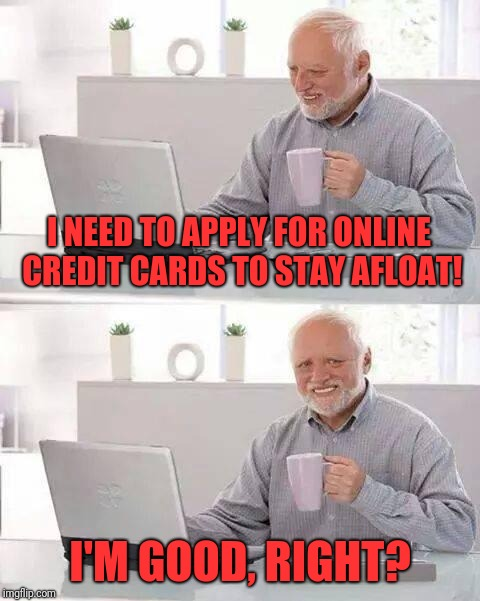 Hide the Pain Harold Meme | I NEED TO APPLY FOR ONLINE CREDIT CARDS TO STAY AFLOAT! I'M GOOD, RIGHT? | image tagged in memes,hide the pain harold | made w/ Imgflip meme maker
