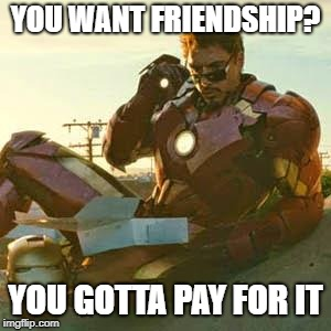 IRON MAN - JUST LOOK | YOU WANT FRIENDSHIP? YOU GOTTA PAY FOR IT | image tagged in iron man - just look | made w/ Imgflip meme maker